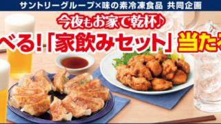 【終了】2018/7/31サントリーグループ×味の素冷凍食品 今夜もお家で乾杯♪選べる!「家飲みセット」当たる!!
