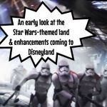 An early look at the  Star Wars-themed land  & enhancements coming to Disneyland