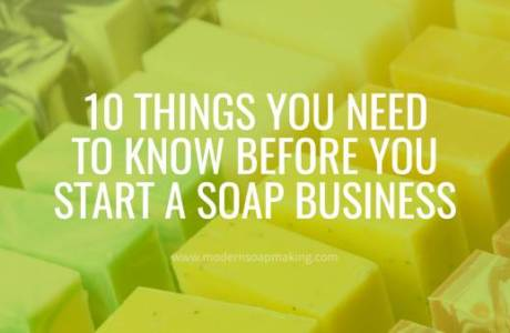 10 Things You Need To Know Before Starting A Soap Making Business