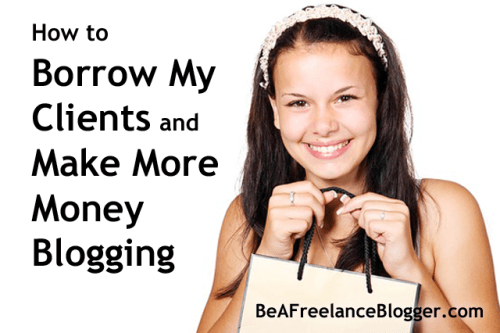 How to Borrow My Clients and Make More Money Blogging