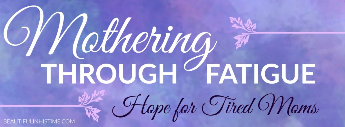 Mothering Through Fatigue {A Series For Tired Moms}