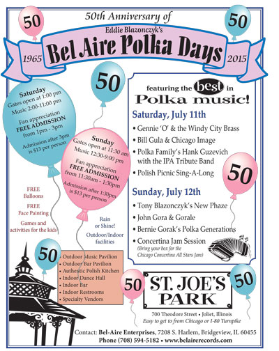 1965-2015 50th Anniversary of Bel-Aire Polka Days  Saturday, July 11th Gates open at 1:00pm Music 2:00 - 11:00pm Gennie O & the Windy City Brass Bill Gula & Chicago Image Polka Family's Hank Guzevich with the IPA Tribute Band Polish Picnic Sing-A-Long  Sunday, July 12th Gates open at 11:30am Music 12:30 - 9:00pm Tony Blazonczyk's New Phaze John Gora & Gorale Bernie Gorak's Polka Generations Concertina Jam Session (Bring your box for the Chicago Concertina All Stars Jam)