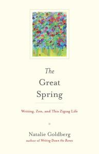 "Natalie Goldberg's new book: ""The Great Spring: Writing, Zen and this ZigZag Life"""