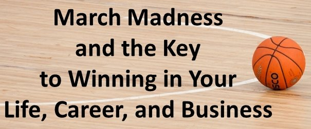 March Madness and the Key to Winning in Your Life, Career, and