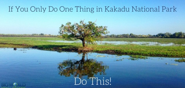 If You Only Do One Thing in Kakadu National Park, Do This!