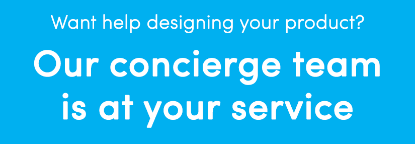 Need help designing? Our concierge team is at your service