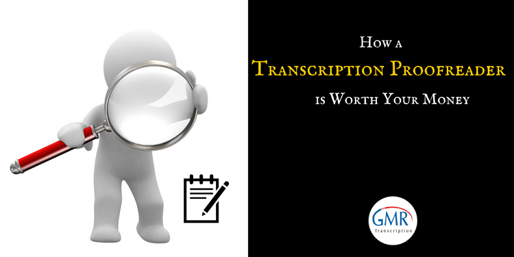 How a Transcription Proofreader is Worth Your Money
