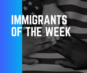 IMMIGRANTS OF THE WEEK
