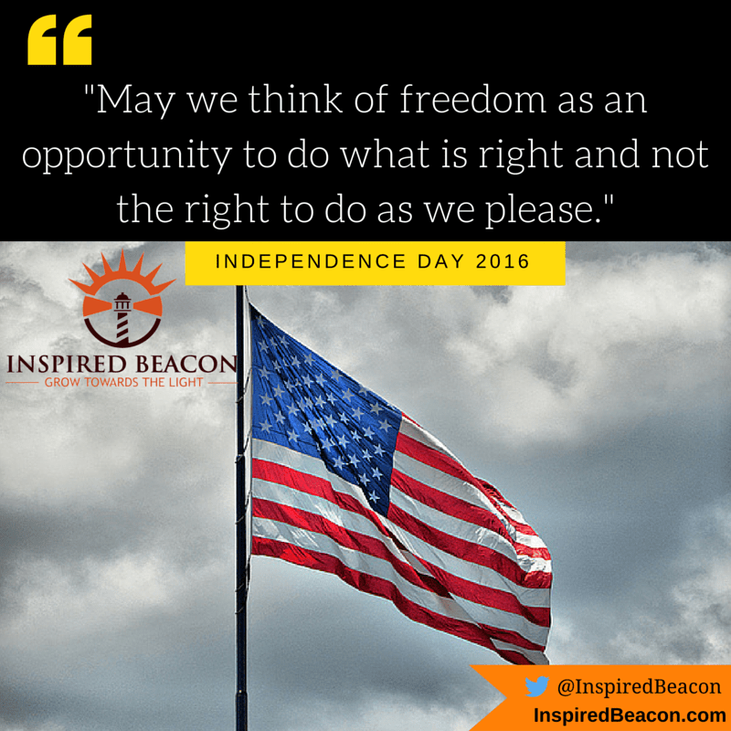 """May we think of freedom as an opportunity to do what is right and not the right to do as we please."""