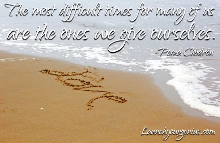 The most difficult times for many of us are the ones we give ourselves.― Pema Chödrön
