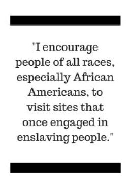 I encourage people of all races, especially African Americans, to visit sites that once engaged in enslaving people