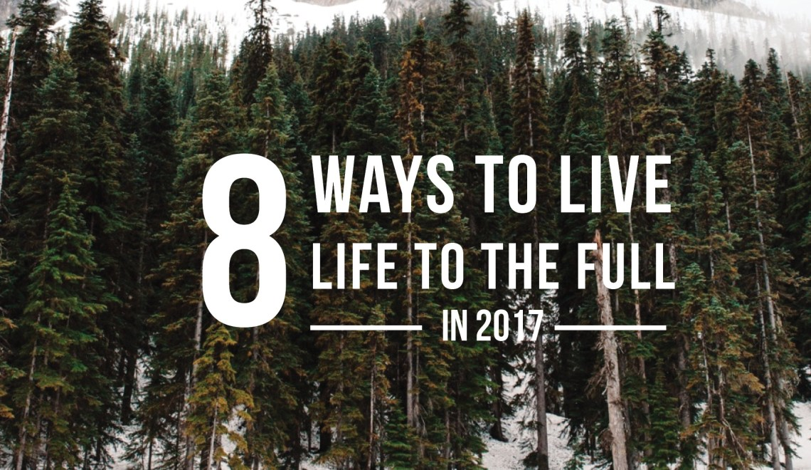 8 Ways To Live Life To The Full In 2017