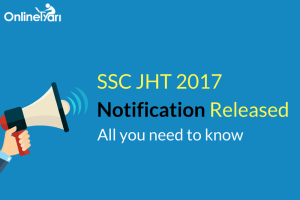 SSC JHT 2017 Notification Released: All you need to know!