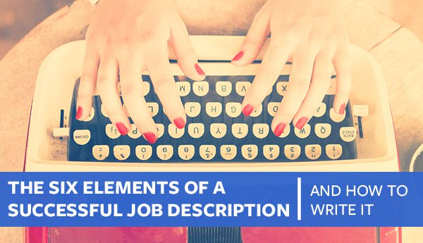The Six Elements of A Successful Job Description (And How to Write