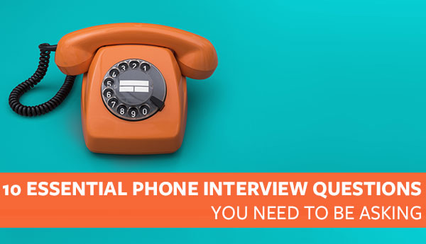 10 Essential Phone Interview Questions You Need to be Asking \u2013 Proven