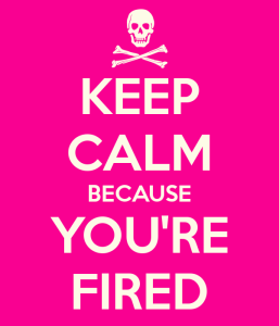 Keep callm because youre fired