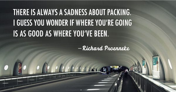 There is always a sadness about packing. I guess you wonder if where you're going is as good as where you've been. -Richard Proenneke