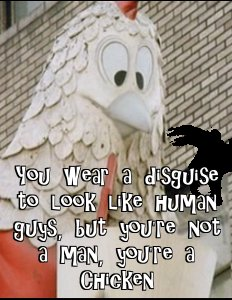 You wear a disguise to look like human guys, but you're not a man; you're a chicken