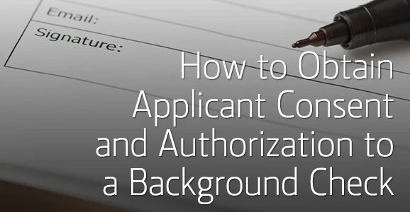 How to Obtain Applicant Consent and Authorization to Background Check