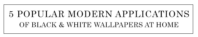 5 Popular Modern Applications of Black and White Wallpapers at Home