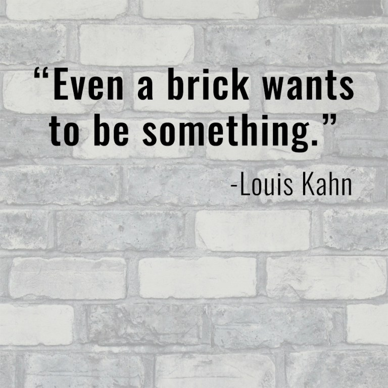 Even a brick wants to be something quote by Louis Kahn