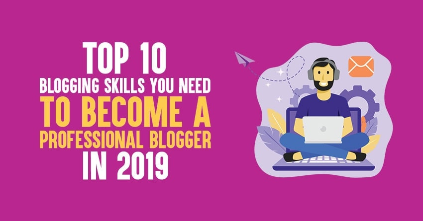 Top 10 Blogging Skills You Need to Be An Expert Blogger 2019 Edition