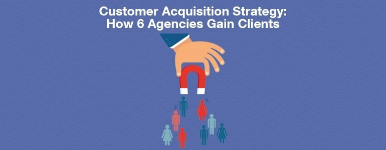 Customer Acquisition Strategy How 6 Social Agencies Do It - acquisition strategy
