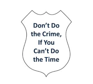 Dont do the crime if you cant do the time