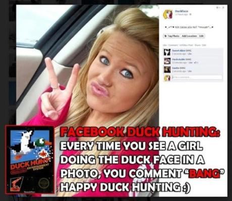 Facebook Duck Hunting: Every time you see a girl doing the duck face in a photo, you comment &quot;BANG!&quot; Happy duck hunting! :)