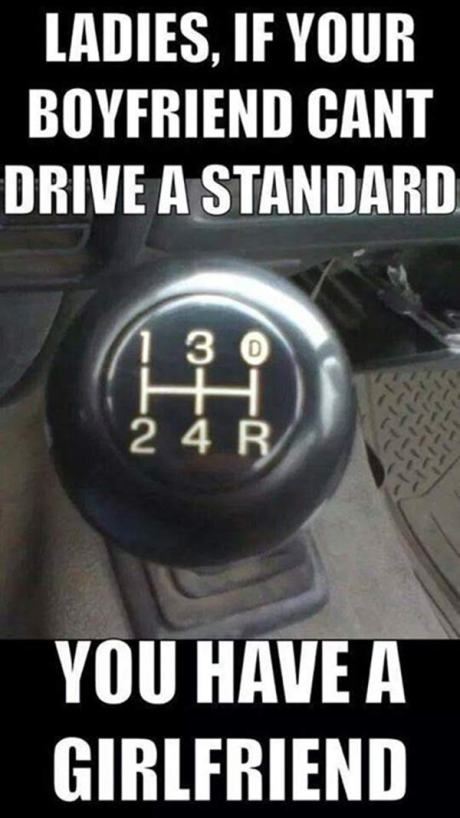 Ladies, if your boyfriend can't drive a standard, you have a girlfriend.