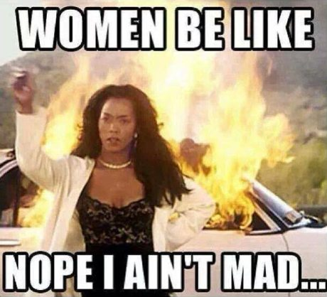 """Women be like, """"Nope. I ain't mad."""""""