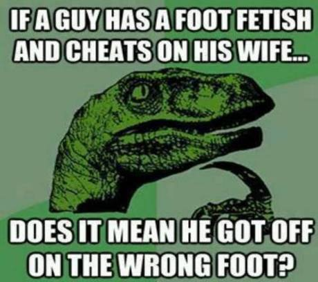 Philosoraptor: If a guy has a foot fetish and cheats on his wife... does it mean he got off on the wrong foot?