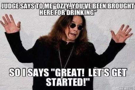 "Ozzy Osbourne: Judge says to me ""Ozzy, you've been brought here for drinking.""  So I says, Great! Let's get started!"""
