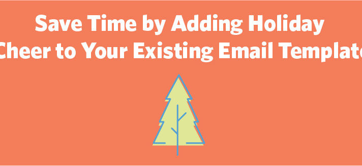 Save Time by Adding Holiday Cheer to Your Existing Email Template