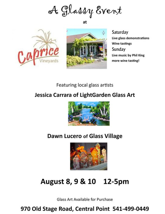 A Glassy Event at Caprice Vineyards Featuring local glass artists Jessica Carrara of LightGarden Glass Art and Dawn Lucero of Glass Village August 8, 9 & 10 12-5pm, Glass Art Available for Purchase, Saturday Live glass demonstrations of torch working and fusing techniques, Wine tastings, Sunday Live music by Phil King and more wine tasting! 970 Old Stage Road, Central Point 541-499-0449