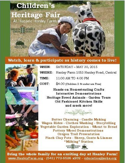 Southern Oregon Historical Society Children's Heritage Fair flyer: The Children's Heritage Fair at Hanley Farm Happens TODAY, May 30, 2015! Come to Hanley Farm at 1053 Hanley Road, Central Point from 11am to 4pm to enjoy hands-on homesteading crafts, interactive demonstrations, heritage breed animals and garden tours, old fashioned kitchen skills, butter churning, candle making, wagon rides, story telling, clothes washing, explore the vegetable garden, from wheat to bread, pottery wheel demonstrations, oregon trail presentation, pinchclay pots, sheep, goats and llamas, milking station