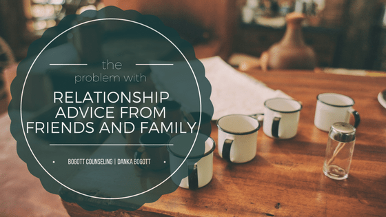 The Problem with Relationship Advice from Friends and Family