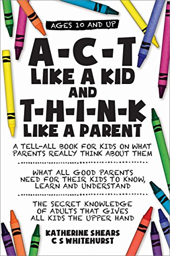Book Cover: A-C-T Like A Kid And T-H-I-N-K Like A Parent by Katherine Shears & C.S. Whitehurst