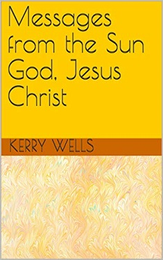 Messages from the Sun God Jesus Christ by Kerry Wells