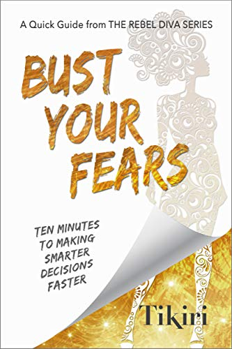 Bust Your Fears - A personal guide to making smarter decisions faster by Tiriki Herath