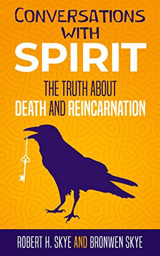Conversations With Spirit: The Truth About Death and Reincarnation by Robert H. Skye