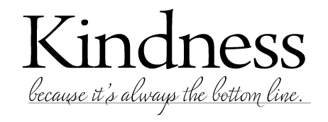 Kindess. it's always the bottom line.