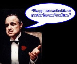 Make a poster he can't refuse