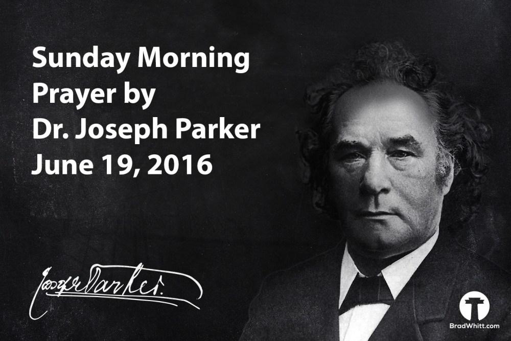 Sunday Morning Prayer by Dr. Joseph Parker – June 19, 2016
