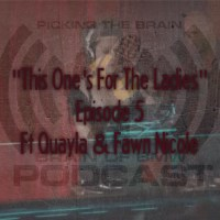 "Podcast: Picking The Brain ""This One's For The Ladies"" Ep 5 ft Quayla & Fawn Nicole"