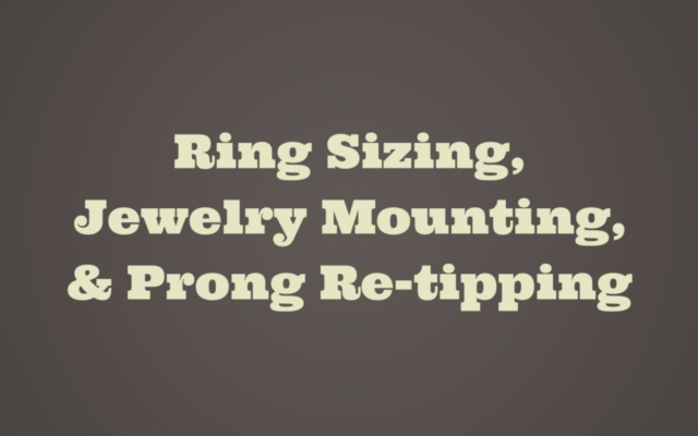 Ring Sizing, Jewelry Mounting, and Prong Re-tipping