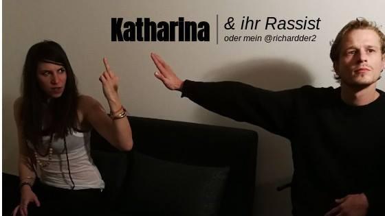 Katharina & Ihr Rassist   oder mein @richardder2