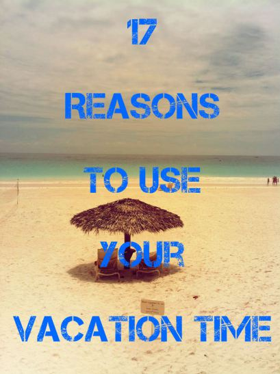 17 Reasons to Use Your Vacation Time This Year!