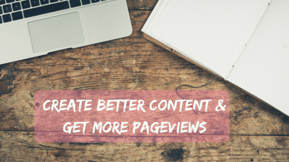3 Steps Toward Better Blog Content & More Pageviews