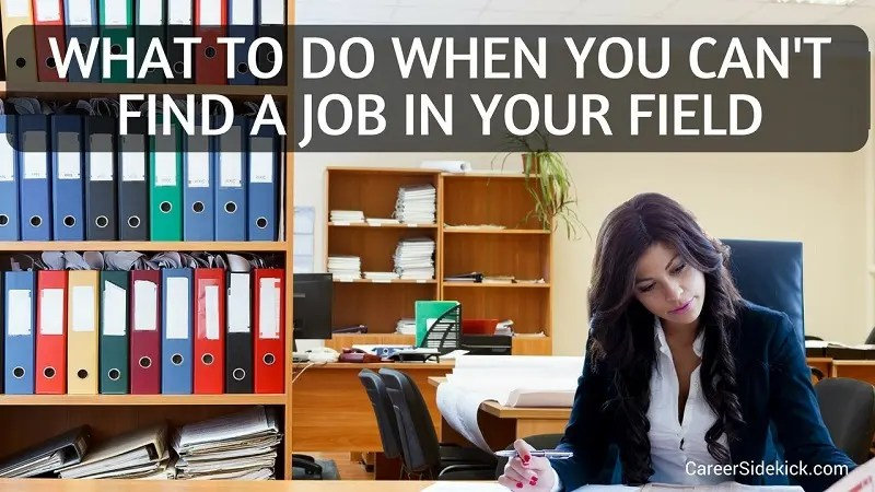 What To Do When You Can\u0027t Find a Job In Your Field - 11 Smart Ideas